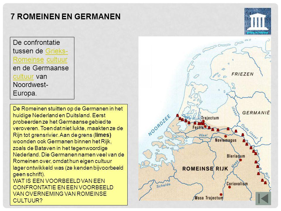 7 ROMEINEN EN GERMANEN De confrontatie tussen de Grieks- Romeinse cultuur en de Germaanse cultuur van Noordwest- Europa.Grieks- Romeinsecultuur De Rom