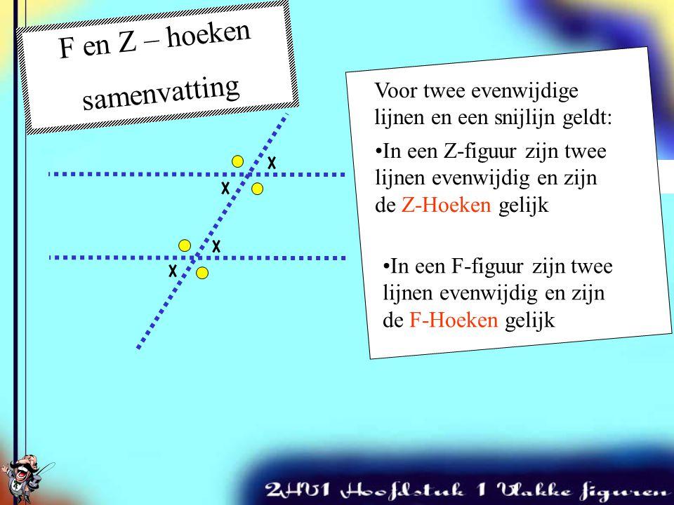 F en Z – hoeken samenvatting Twee snijdende lijnen Voor twee evenwijdige lijnen en een snijlijn geldt: In een Z-figuur zijn twee lijnen evenwijdig en zijn de Z-Hoeken gelijk In een F-figuur zijn twee lijnen evenwijdig en zijn de F-Hoeken gelijk