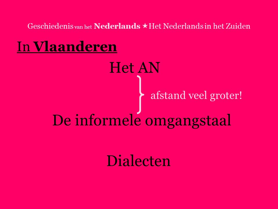 Geschiedenis van het Nederlands  Het Nederlands in het Zuiden In Vlaanderen Het AN De informele omgangstaal Dialecten afstand veel groter!