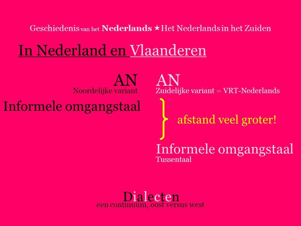 Geschiedenis van het Nederlands  Het Nederlands in het Zuiden In Nederland en Vlaanderen AN Informele omgangstaal DialectenDialecten Noordelijke variantZuidelijke variant = VRT-Nederlands Tussentaal een continuüm, oost versus west afstand veel groter!