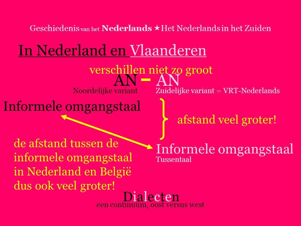 Geschiedenis van het Nederlands  Het Nederlands in het Zuiden In Nederland en Vlaanderen AN Informele omgangstaal DialectenDialecten Noordelijke variantZuidelijke variant = VRT-Nederlands Tussentaal een continuüm, oost versus west afstand veel groter.