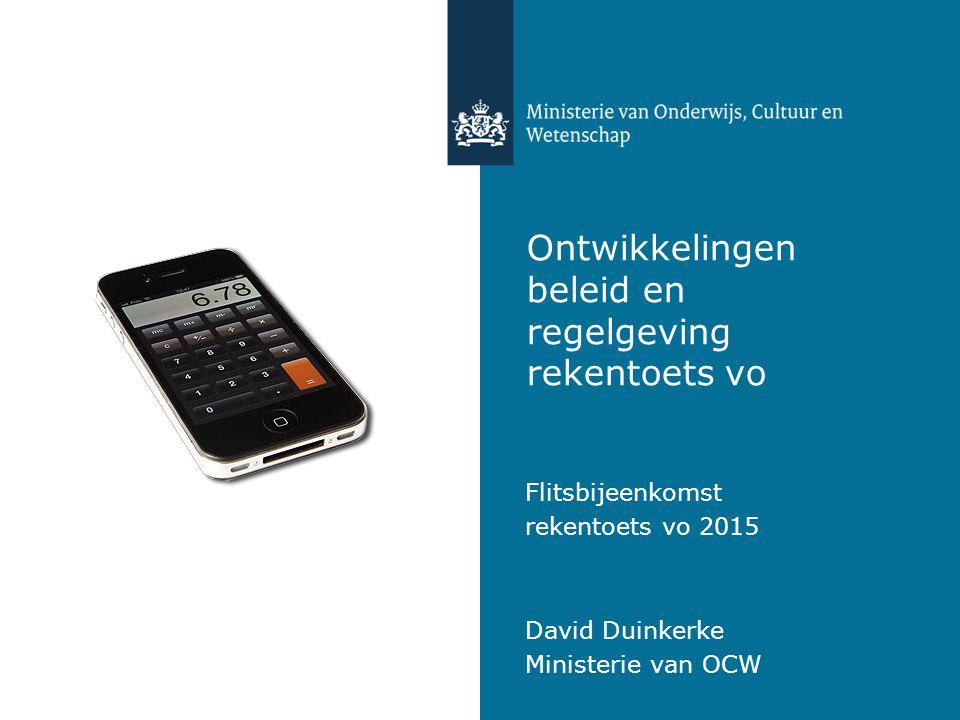 Ontwikkelingen beleid en regelgeving rekentoets vo Flitsbijeenkomst rekentoets vo 2015 David Duinkerke Ministerie van OCW