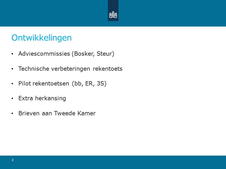 Ontwikkelingen Adviescommissies (Bosker, Steur) Technische verbeteringen rekentoets Pilot rekentoetsen (bb, ER, 3S) Extra herkansing Brieven aan Tweed