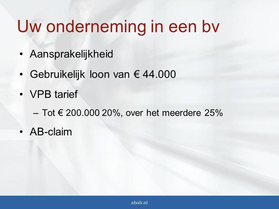 Uw onderneming in een bv Aansprakelijkheid Gebruikelijk loon van € 44.000 VPB tarief –Tot € 200.000 20%, over het meerdere 25% AB-claim