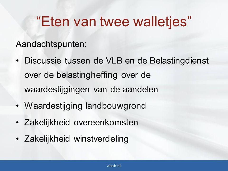 Eten van twee walletjes Aandachtspunten: Discussie tussen de VLB en de Belastingdienst over de belastingheffing over de waardestijgingen van de aandelen Waardestijging landbouwgrond Zakelijkheid overeenkomsten Zakelijkheid winstverdeling
