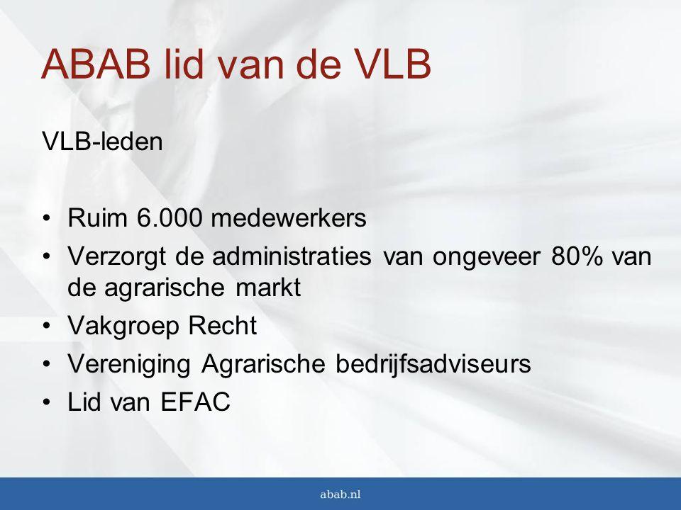ABAB lid van de VLB VLB-leden Ruim 6.000 medewerkers Verzorgt de administraties van ongeveer 80% van de agrarische markt Vakgroep Recht Vereniging Agrarische bedrijfsadviseurs Lid van EFAC