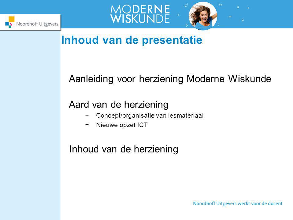 Inhoud van de presentatie Aanleiding voor herziening Moderne Wiskunde Aard van de herziening −Concept/organisatie van lesmateriaal −Nieuwe opzet ICT I