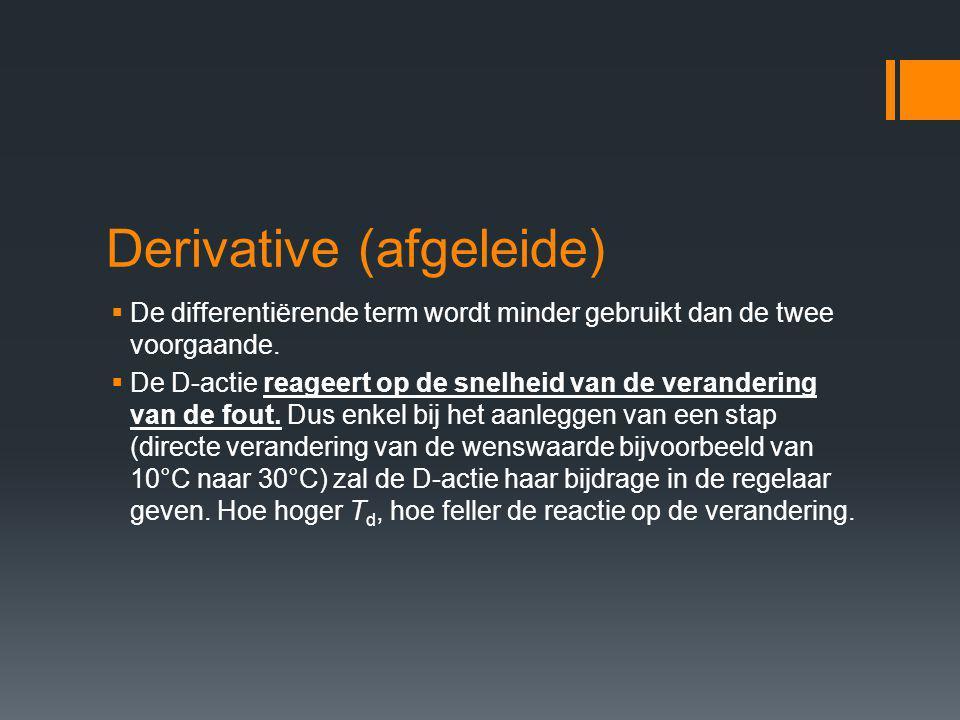Derivative (afgeleide)  De differentiërende term wordt minder gebruikt dan de twee voorgaande.  De D-actie reageert op de snelheid van de veranderin