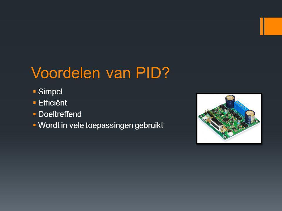 Voordelen van PID?  Simpel  Efficiënt  Doeltreffend  Wordt in vele toepassingen gebruikt