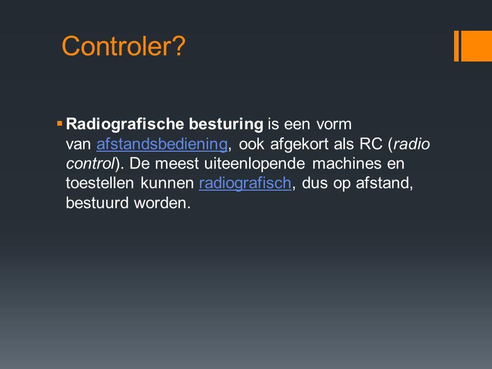 Controler?  Radiografische besturing is een vorm van afstandsbediening, ook afgekort als RC (radio control). De meest uiteenlopende machines en toest