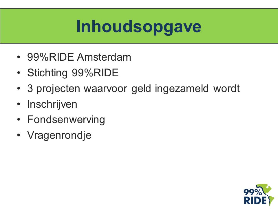 Inhoudsopgave 99%RIDE Amsterdam Stichting 99%RIDE 3 projecten waarvoor geld ingezameld wordt Inschrijven Fondsenwerving Vragenrondje