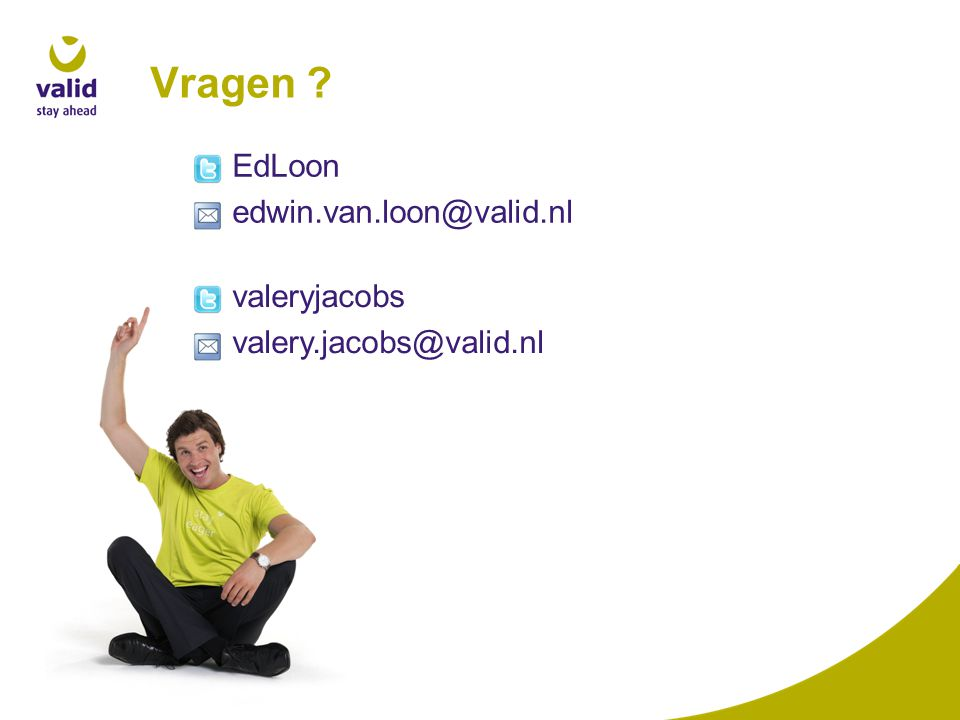 Vragen ? EdLoon edwin.van.loon@valid.nl valeryjacobs valery.jacobs@valid.nl