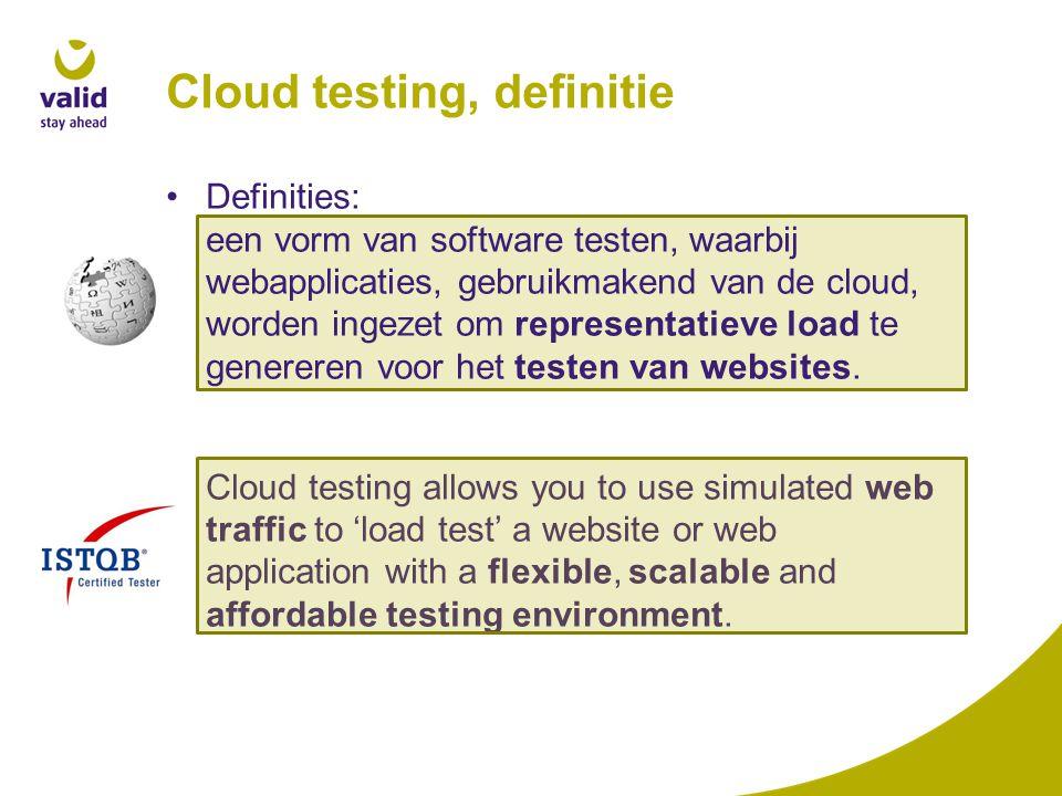 Cloud testing, definitie Definities: een vorm van software testen, waarbij webapplicaties, gebruikmakend van de cloud, worden ingezet om representatieve load te genereren voor het testen van websites.