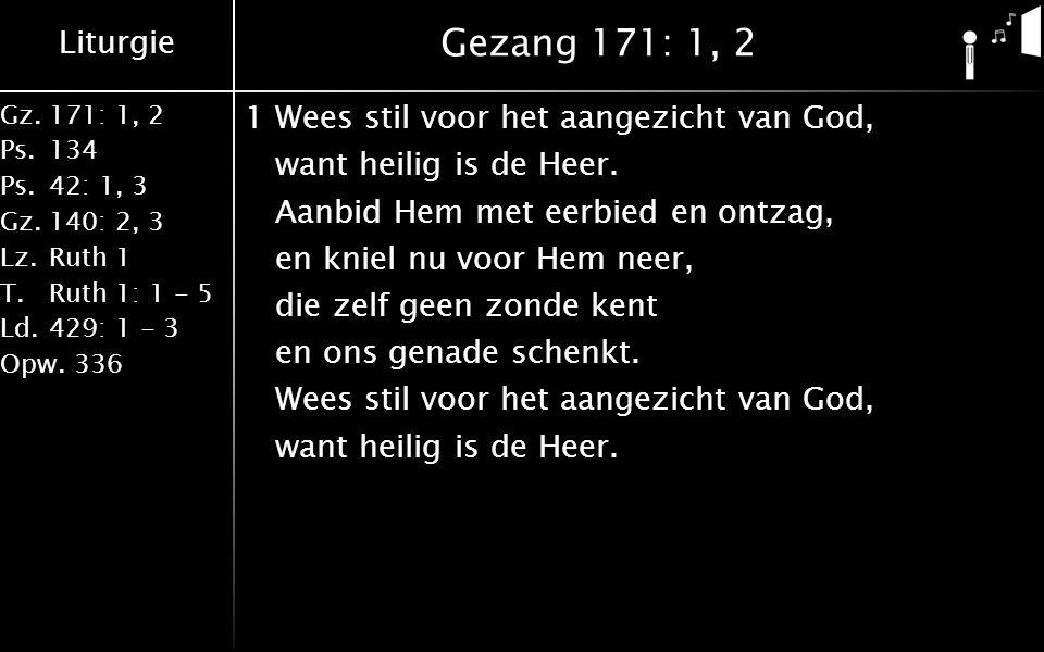 Liturgie Gz.171: 1, 2 Ps.134 Ps.42: 1, 3 Gz.140: 2, 3 Lz.Ruth 1 T.Ruth 1: 1 - 5 Ld.429: 1 - 3 Opw.336 Gezang 171: 1, 2 1Wees stil voor het aangezicht