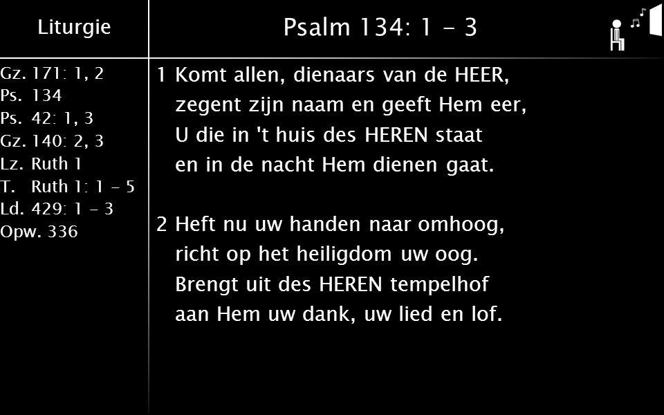 Liturgie Gz.171: 1, 2 Ps.134 Ps.42: 1, 3 Gz.140: 2, 3 Lz.Ruth 1 T.Ruth 1: 1 - 5 Ld.429: 1 - 3 Opw.336 Psalm 134: 1 - 3 1Komt allen, dienaars van de HEER, zegent zijn naam en geeft Hem eer, U die in t huis des HEREN staat en in de nacht Hem dienen gaat.