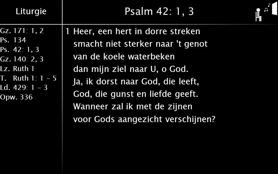Liturgie Gz.171: 1, 2 Ps.134 Ps.42: 1, 3 Gz.140: 2, 3 Lz.Ruth 1 T.Ruth 1: 1 - 5 Ld.429: 1 - 3 Opw.336 Psalm 42: 1, 3 1Heer, een hert in dorre streken smacht niet sterker naar t genot van de koele waterbeken dan mijn ziel naar U, o God.