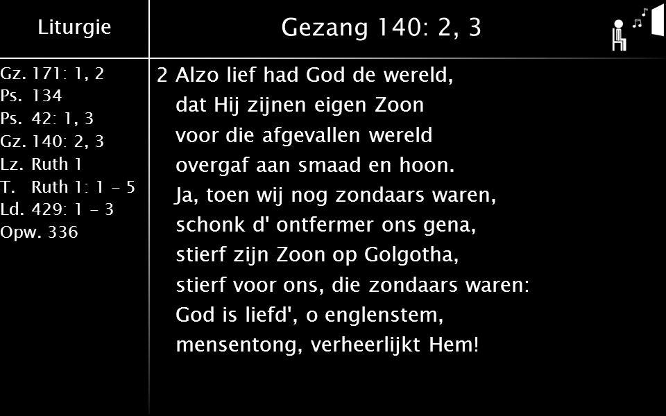 Liturgie Gz.171: 1, 2 Ps.134 Ps.42: 1, 3 Gz.140: 2, 3 Lz.Ruth 1 T.Ruth 1: 1 - 5 Ld.429: 1 - 3 Opw.336 Gezang 140: 2, 3 2Alzo lief had God de wereld, dat Hij zijnen eigen Zoon voor die afgevallen wereld overgaf aan smaad en hoon.