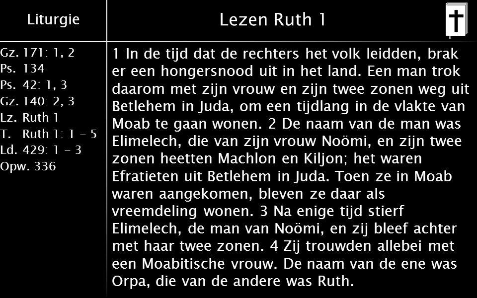Liturgie Gz.171: 1, 2 Ps.134 Ps.42: 1, 3 Gz.140: 2, 3 Lz.Ruth 1 T.Ruth 1: 1 - 5 Ld.429: 1 - 3 Opw.336 Lezen Ruth 1 1 In de tijd dat de rechters het volk leidden, brak er een hongersnood uit in het land.