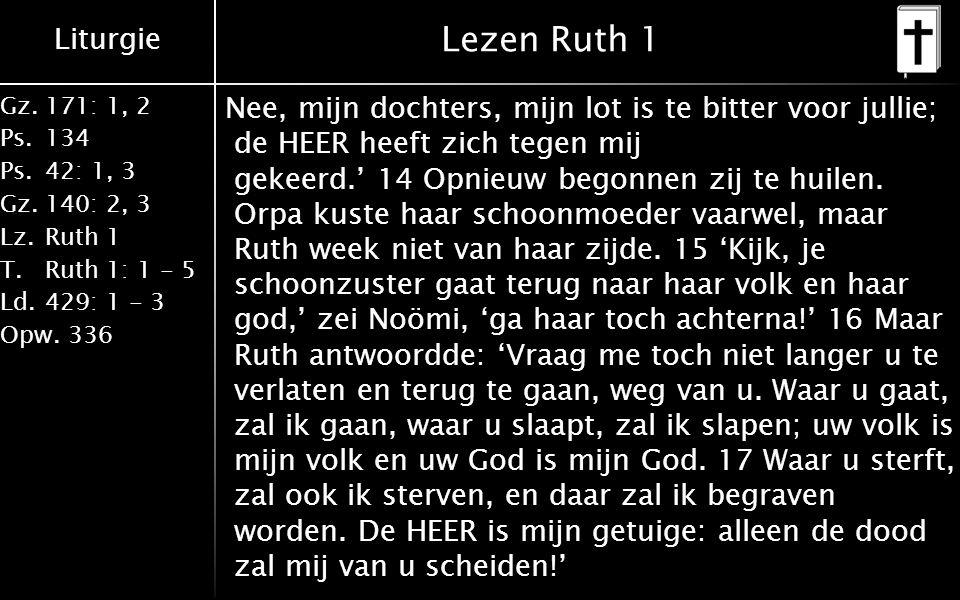 Liturgie Gz.171: 1, 2 Ps.134 Ps.42: 1, 3 Gz.140: 2, 3 Lz.Ruth 1 T.Ruth 1: 1 - 5 Ld.429: 1 - 3 Opw.336 Lezen Ruth 1 Nee, mijn dochters, mijn lot is te bitter voor jullie; de HEER heeft zich tegen mij gekeerd.' 14 Opnieuw begonnen zij te huilen.
