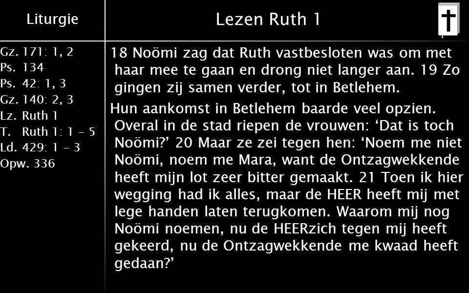 Liturgie Gz.171: 1, 2 Ps.134 Ps.42: 1, 3 Gz.140: 2, 3 Lz.Ruth 1 T.Ruth 1: 1 - 5 Ld.429: 1 - 3 Opw.336 Lezen Ruth 1 18 Noömi zag dat Ruth vastbesloten was om met haar mee te gaan en drong niet langer aan.