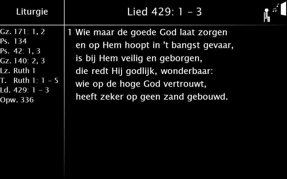 Liturgie Gz.171: 1, 2 Ps.134 Ps.42: 1, 3 Gz.140: 2, 3 Lz.Ruth 1 T.Ruth 1: 1 - 5 Ld.429: 1 - 3 Opw.336 Lied 429: 1 – 3 1Wie maar de goede God laat zorg