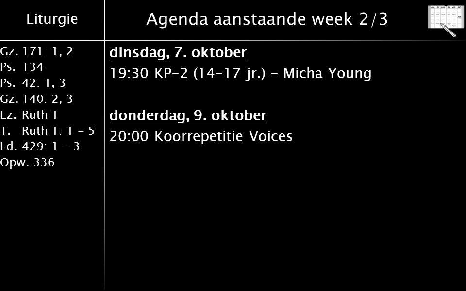 Liturgie Gz.171: 1, 2 Ps.134 Ps.42: 1, 3 Gz.140: 2, 3 Lz.Ruth 1 T.Ruth 1: 1 - 5 Ld.429: 1 - 3 Opw.336 Agenda aanstaande week 2/3 dinsdag, 7. oktober 1