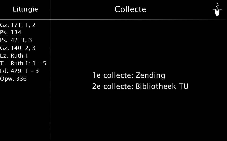 Liturgie Gz.171: 1, 2 Ps.134 Ps.42: 1, 3 Gz.140: 2, 3 Lz.Ruth 1 T.Ruth 1: 1 - 5 Ld.429: 1 - 3 Opw.336 Collecte 1e collecte:Zending 2e collecte:Bibliotheek TU