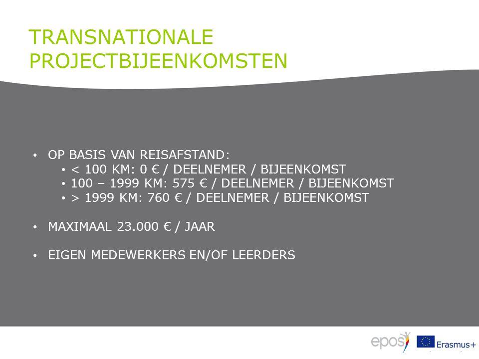 TRANSNATIONALE PROJECTBIJEENKOMSTEN OP BASIS VAN REISAFSTAND: < 100 KM: 0 € / DEELNEMER / BIJEENKOMST 100 – 1999 KM: 575 € / DEELNEMER / BIJEENKOMST > 1999 KM: 760 € / DEELNEMER / BIJEENKOMST MAXIMAAL 23.000 € / JAAR EIGEN MEDEWERKERS EN/OF LEERDERS