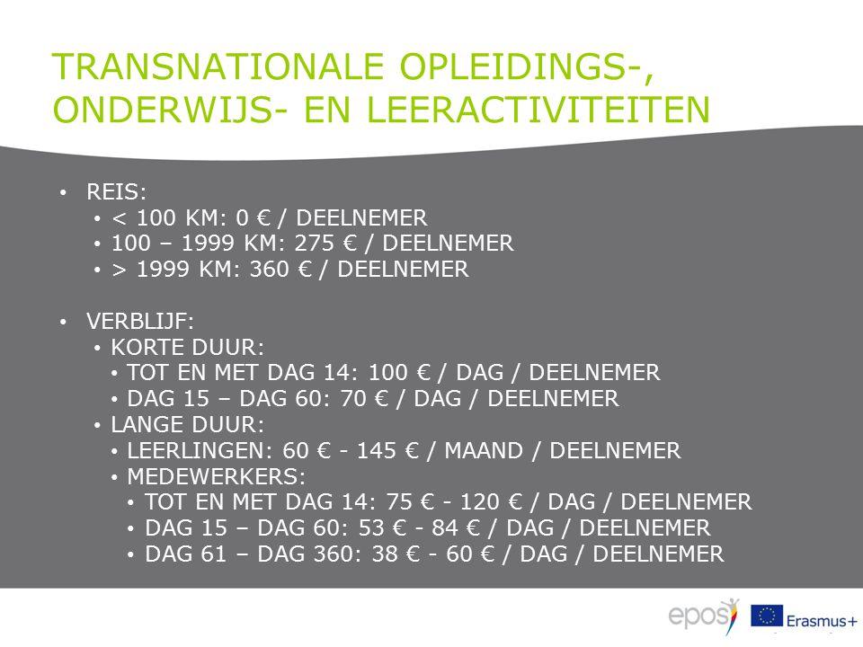 TRANSNATIONALE OPLEIDINGS-, ONDERWIJS- EN LEERACTIVITEITEN REIS: < 100 KM: 0 € / DEELNEMER 100 – 1999 KM: 275 € / DEELNEMER > 1999 KM: 360 € / DEELNEMER VERBLIJF: KORTE DUUR: TOT EN MET DAG 14: 100 € / DAG / DEELNEMER DAG 15 – DAG 60: 70 € / DAG / DEELNEMER LANGE DUUR: LEERLINGEN: 60 € - 145 € / MAAND / DEELNEMER MEDEWERKERS: TOT EN MET DAG 14: 75 € - 120 € / DAG / DEELNEMER DAG 15 – DAG 60: 53 € - 84 € / DAG / DEELNEMER DAG 61 – DAG 360: 38 € - 60 € / DAG / DEELNEMER