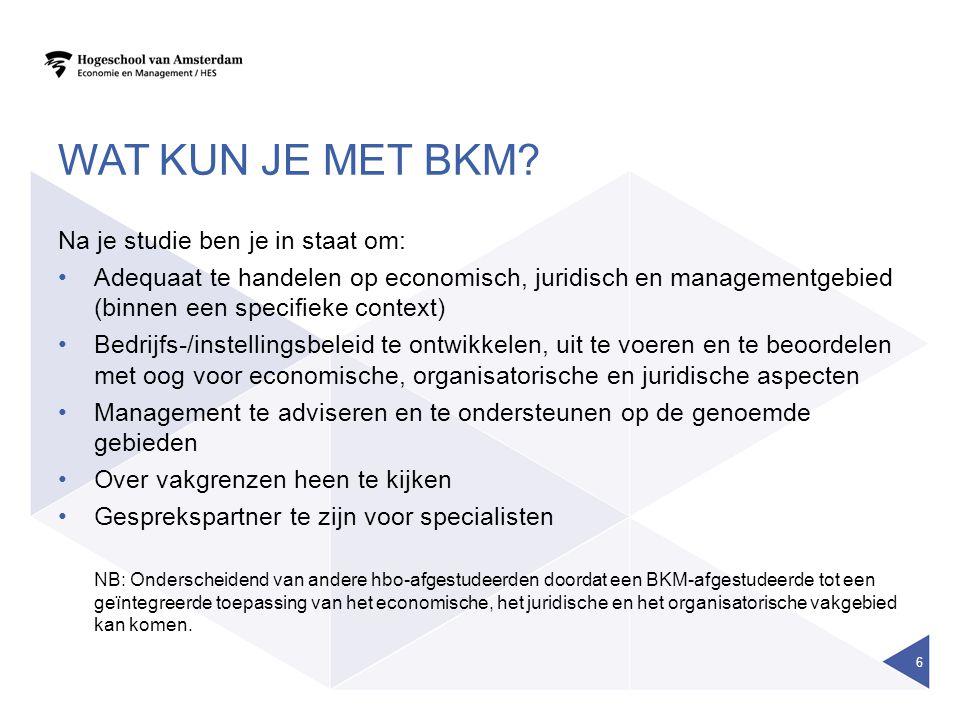 WAT KUN JE MET BKM? Na je studie ben je in staat om: Adequaat te handelen op economisch, juridisch en managementgebied (binnen een specifieke context)