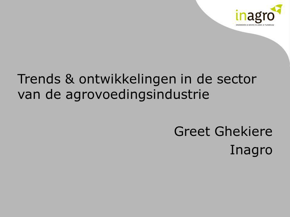 Trends & ontwikkelingen in de sector van de agrovoedingsindustrie Greet Ghekiere Inagro