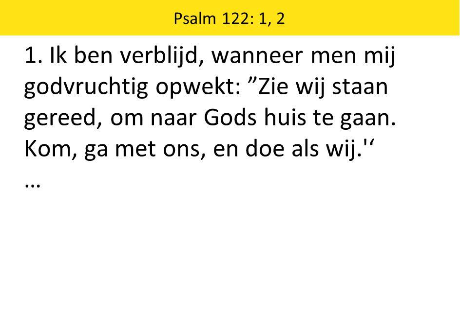"""1. Ik ben verblijd, wanneer men mij godvruchtig opwekt: """"Zie wij staan gereed, om naar Gods huis te gaan. Kom, ga met ons, en doe als wij.'' … Psalm 1"""