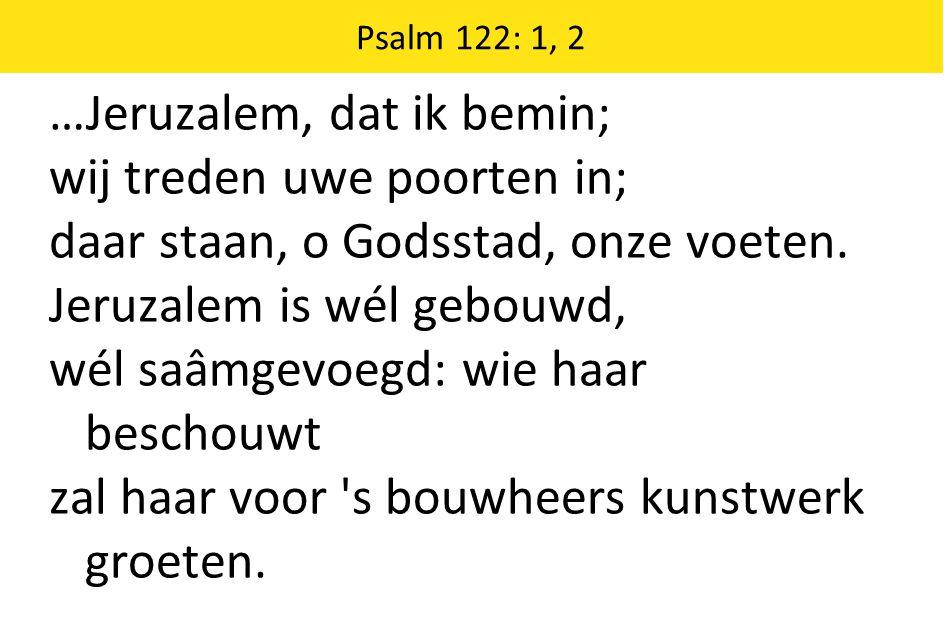 …Jeruzalem, dat ik bemin; wij treden uwe poorten in; daar staan, o Godsstad, onze voeten.