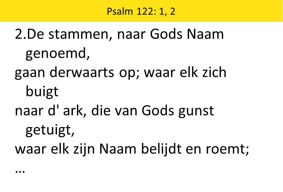 2.De stammen, naar Gods Naam genoemd, gaan derwaarts op; waar elk zich buigt naar d ark, die van Gods gunst getuigt, waar elk zijn Naam belijdt en roemt; … Psalm 122: 1, 2