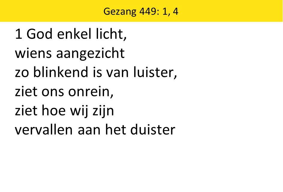 1 God enkel licht, wiens aangezicht zo blinkend is van luister, ziet ons onrein, ziet hoe wij zijn vervallen aan het duister Gezang 449: 1, 4