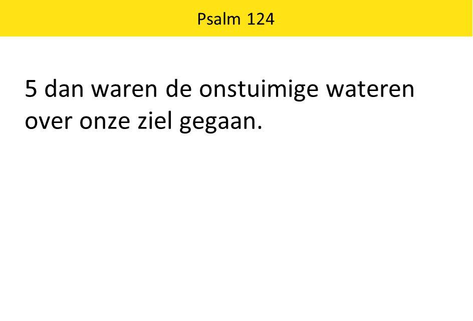 Psalm 124 5 dan waren de onstuimige wateren over onze ziel gegaan.