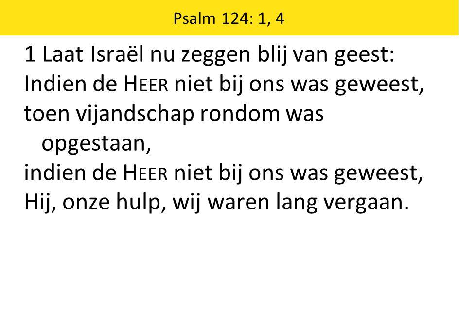 Psalm 124: 1, 4 1 Laat Israël nu zeggen blij van geest: Indien de H EER niet bij ons was geweest, toen vijandschap rondom was opgestaan, indien de H EER niet bij ons was geweest, Hij, onze hulp, wij waren lang vergaan.