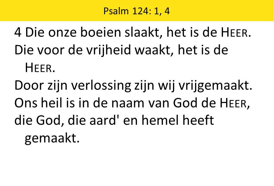 Psalm 124: 1, 4 4 Die onze boeien slaakt, het is de H EER.