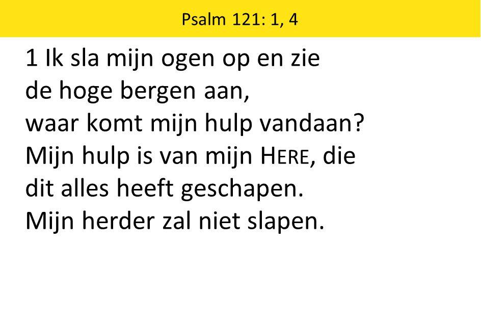 Psalm 121: 1, 4 1 Ik sla mijn ogen op en zie de hoge bergen aan, waar komt mijn hulp vandaan.