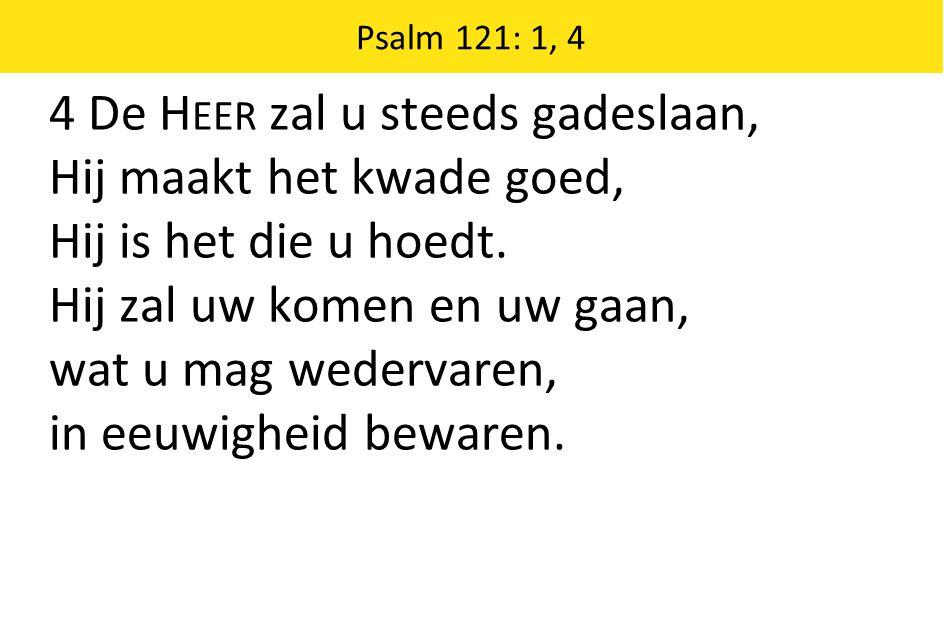 Psalm 121: 1, 4 4 De H EER zal u steeds gadeslaan, Hij maakt het kwade goed, Hij is het die u hoedt.