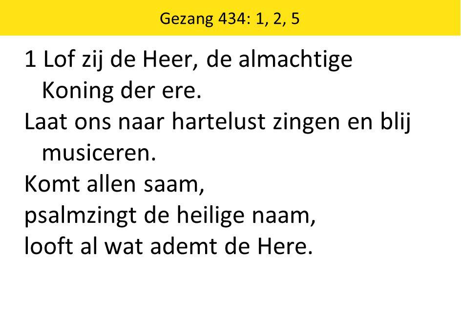 Gezang 434: 1, 2, 5 1 Lof zij de Heer, de almachtige Koning der ere.
