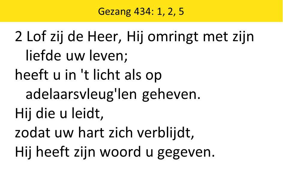 Gezang 434: 1, 2, 5 2 Lof zij de Heer, Hij omringt met zijn liefde uw leven; heeft u in t licht als op adelaarsvleug len geheven.