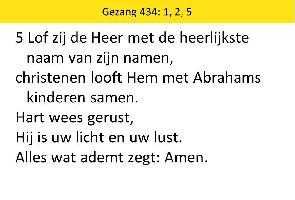 Gezang 434: 1, 2, 5 5 Lof zij de Heer met de heerlijkste naam van zijn namen, christenen looft Hem met Abrahams kinderen samen.