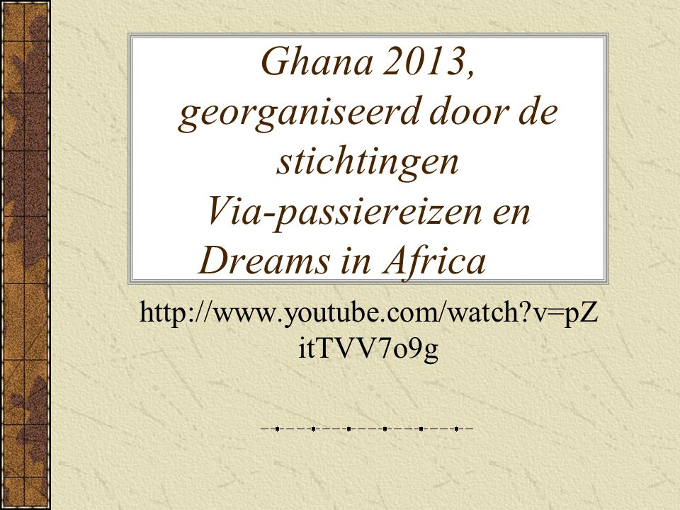 Ghana 2013, georganiseerd door de stichtingen Via-passiereizen en Dreams in Africa http://www.youtube.com/watch?v=pZ itTVV7o9g