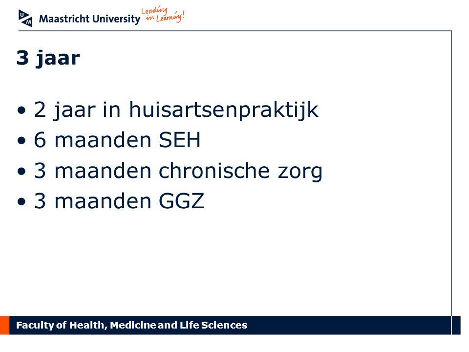 Faculty of Health, Medicine and Life Sciences 3 jaar 2 jaar in huisartsenpraktijk 6 maanden SEH 3 maanden chronische zorg 3 maanden GGZ