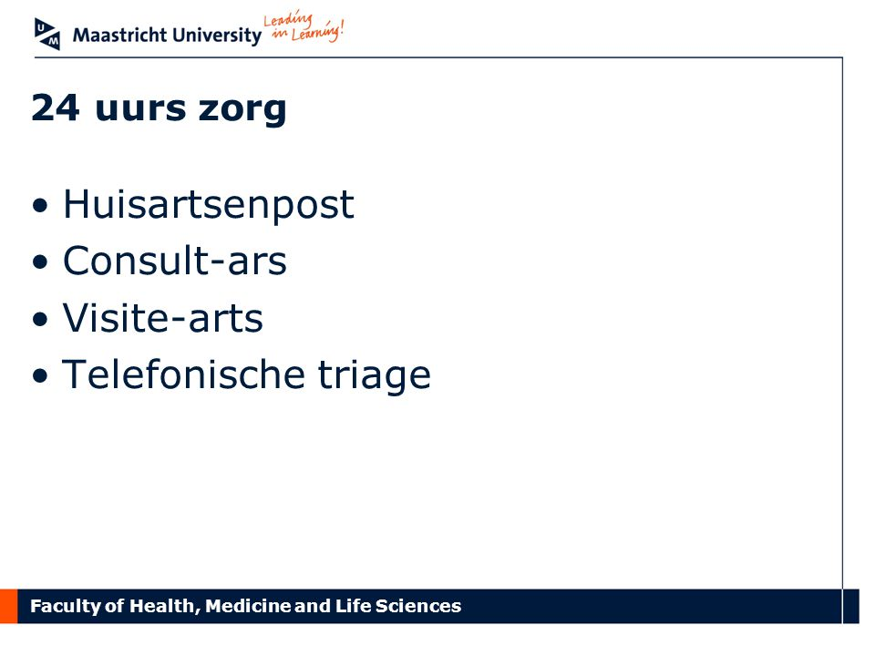 Faculty of Health, Medicine and Life Sciences 24 uurs zorg Huisartsenpost Consult-ars Visite-arts Telefonische triage
