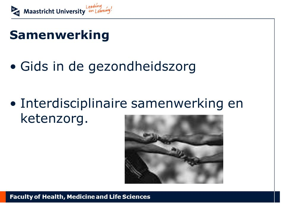 Faculty of Health, Medicine and Life Sciences Samenwerking Gids in de gezondheidszorg Interdisciplinaire samenwerking en ketenzorg.