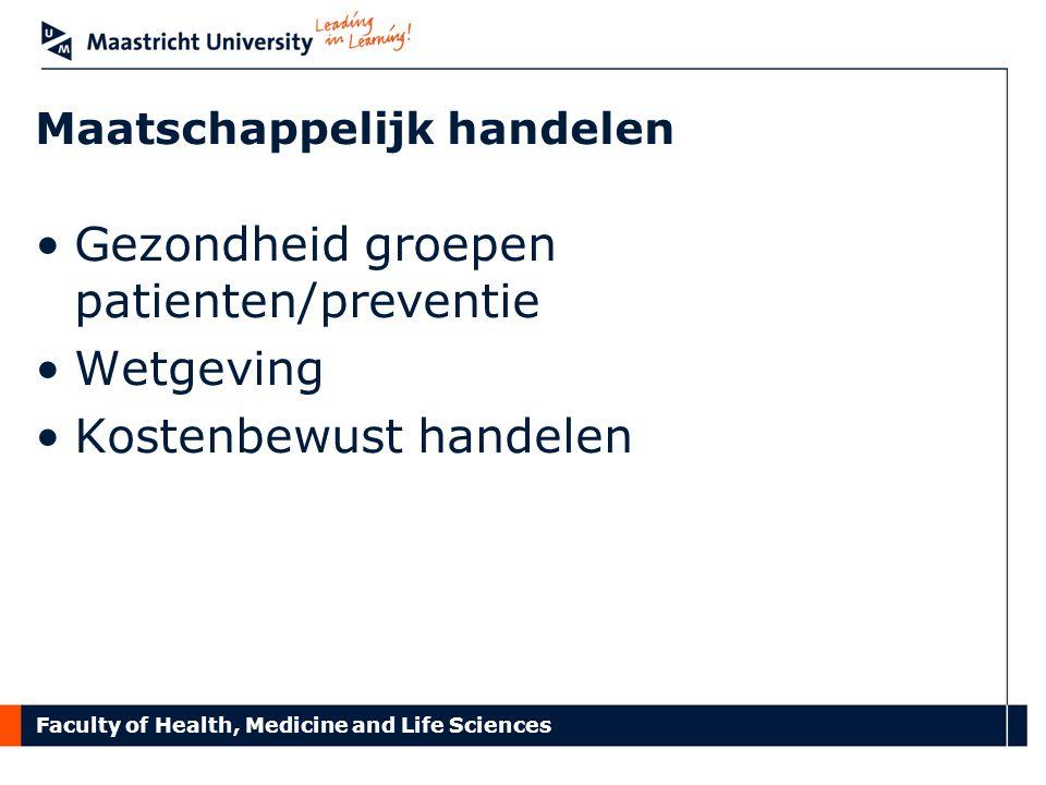 Faculty of Health, Medicine and Life Sciences Maatschappelijk handelen Gezondheid groepen patienten/preventie Wetgeving Kostenbewust handelen