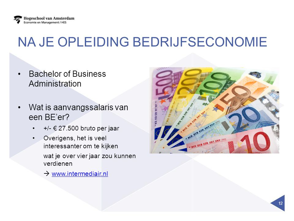 NA JE OPLEIDING BEDRIJFSECONOMIE Bachelor of Business Administration Wat is aanvangssalaris van een BE'er? +/- € 27.500 bruto per jaar Overigens, het