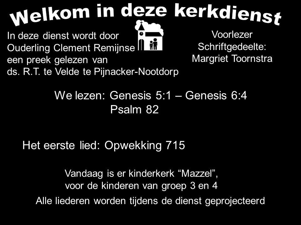 We lezen: Genesis 5:1 – Genesis 6:4 Psalm 82 Alle liederen worden tijdens de dienst geprojecteerd Het eerste lied: Opwekking 715 In deze dienst wordt door Ouderling Clement Remijnse een preek gelezen van ds.